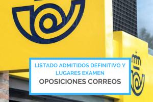 LISTADO ADMITIDOS DEFINITIVO Y LUGARES EXAMEN OPOSICIONES CORREOS
